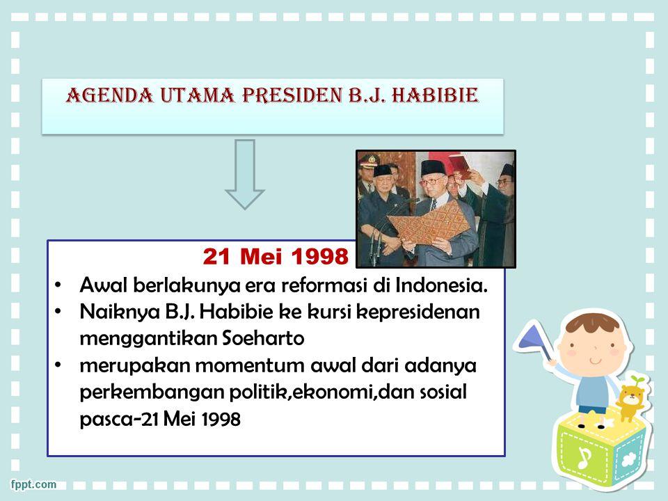 Agenda utama presiden b.j. habibie 21 Mei 1998 Awal berlakunya era reformasi di Indonesia. Naiknya B.J. Habibie ke kursi kepresidenan menggantikan Soe