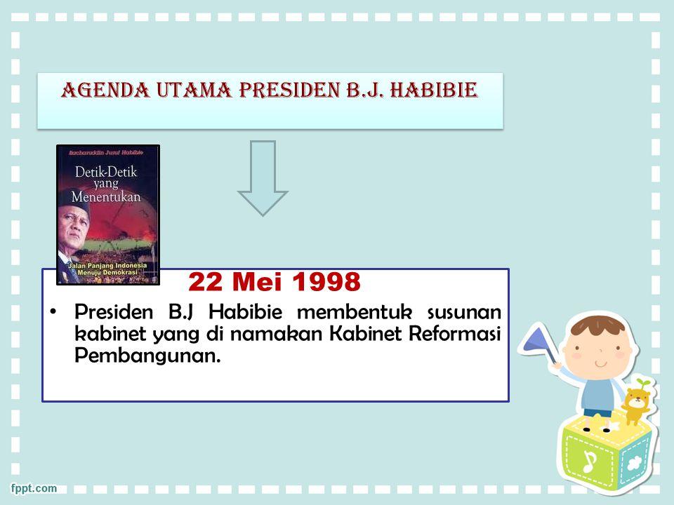 Agenda utama presiden b.j. habibie 22 Mei 1998 Presiden B.J Habibie membentuk susunan kabinet yang di namakan Kabinet Reformasi Pembangunan.