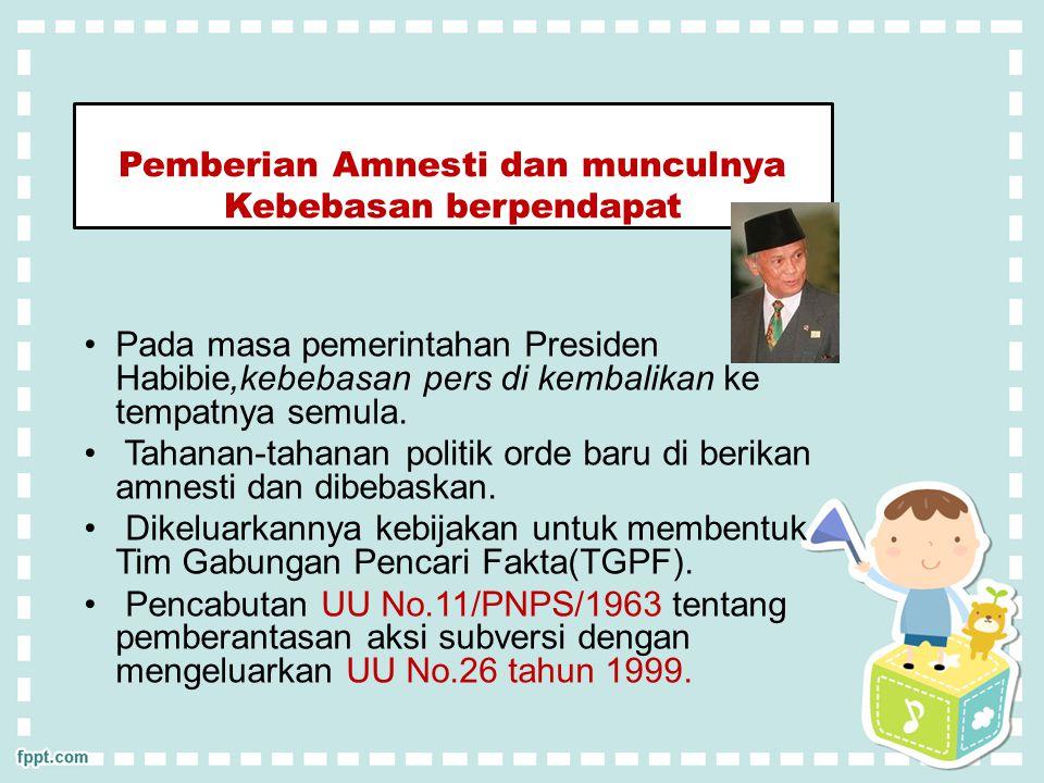 Pemberian Amnesti dan munculnya Kebebasan berpendapat Pada masa pemerintahan Presiden Habibie,kebebasan pers di kembalikan ke tempatnya semula.
