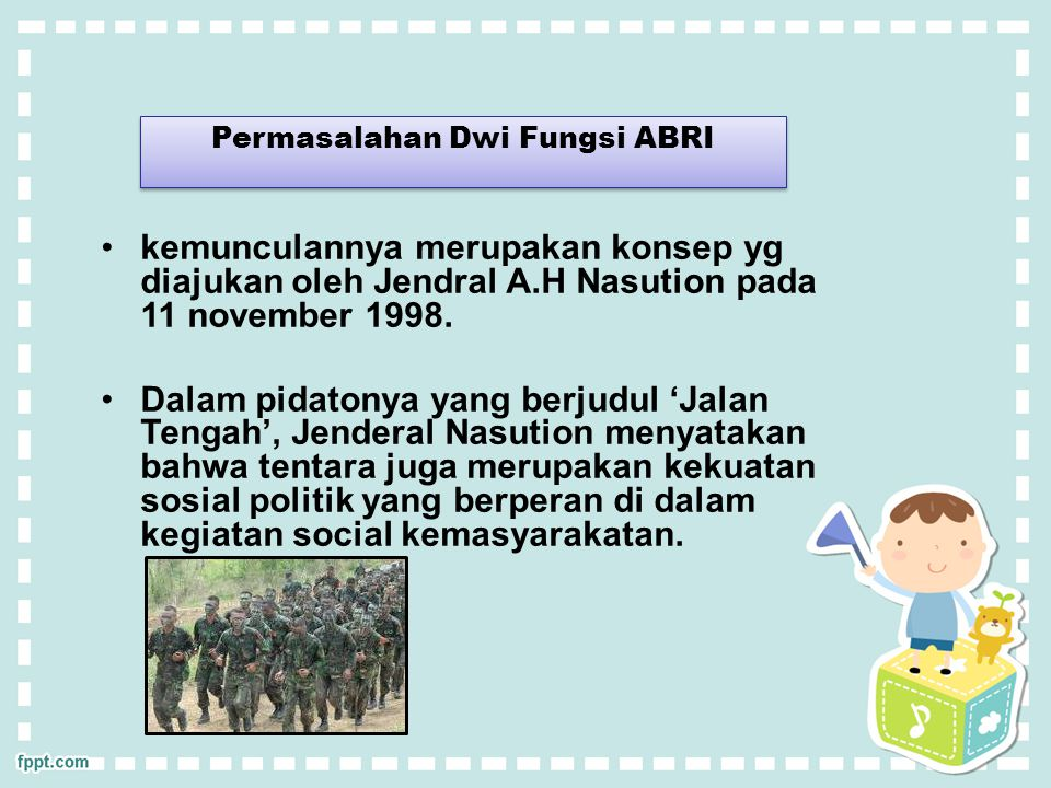 Permasalahan Dwi Fungsi ABRI kemunculannya merupakan konsep yg diajukan oleh Jendral A.H Nasution pada 11 november 1998. Dalam pidatonya yang berjudul