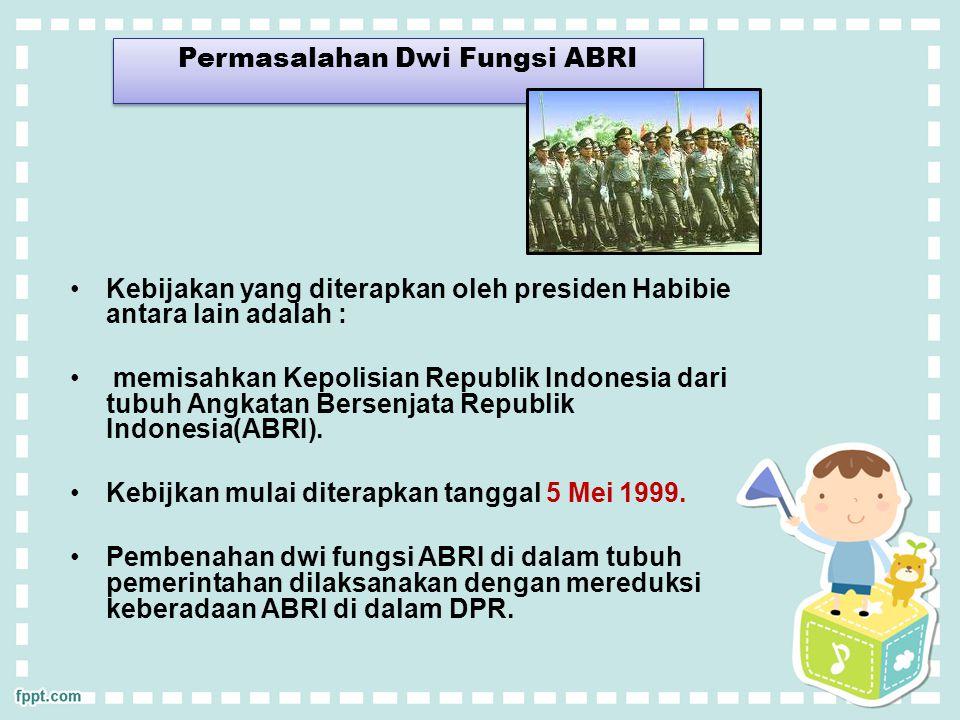 Permasalahan Dwi Fungsi ABRI Kebijakan yang diterapkan oleh presiden Habibie antara lain adalah : memisahkan Kepolisian Republik Indonesia dari tubuh Angkatan Bersenjata Republik Indonesia(ABRI).