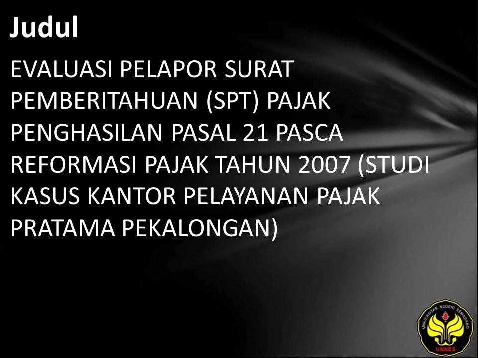 Judul EVALUASI PELAPOR SURAT PEMBERITAHUAN (SPT) PAJAK PENGHASILAN PASAL 21 PASCA REFORMASI PAJAK TAHUN 2007 (STUDI KASUS KANTOR PELAYANAN PAJAK PRATAMA PEKALONGAN)