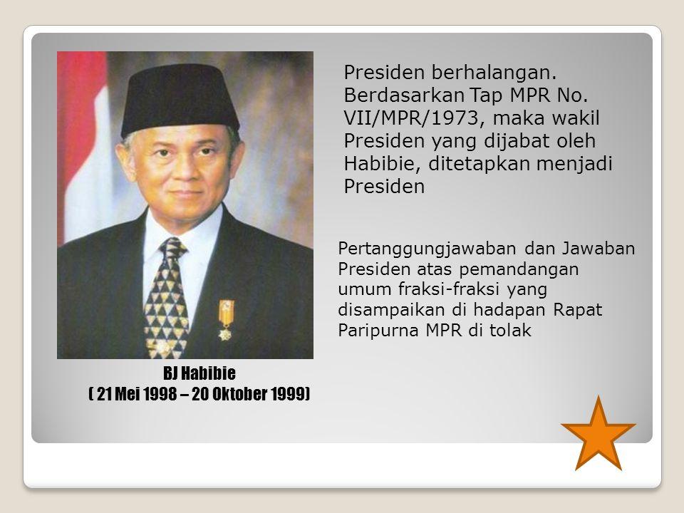 Presiden berhalangan. Berdasarkan Tap MPR No. VII/MPR/1973, maka wakil Presiden yang dijabat oleh Habibie, ditetapkan menjadi Presiden BJ Habibie ( 21
