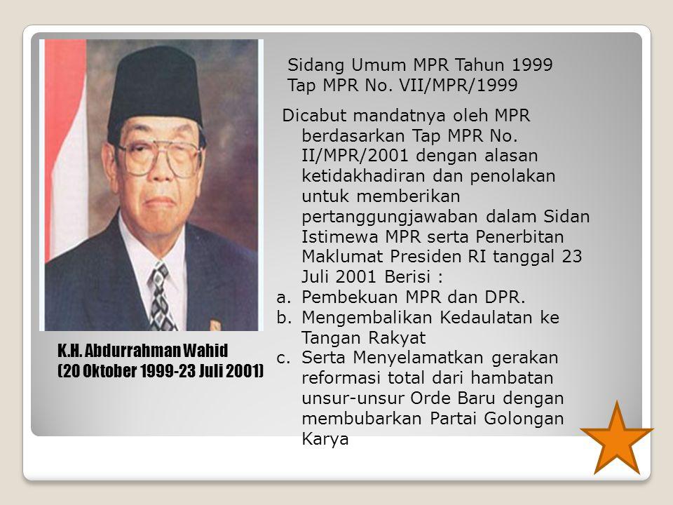K.H. Abdurrahman Wahid (20 Oktober 1999-23 Juli 2001) Sidang Umum MPR Tahun 1999 Tap MPR No. VII/MPR/1999 Dicabut mandatnya oleh MPR berdasarkan Tap M