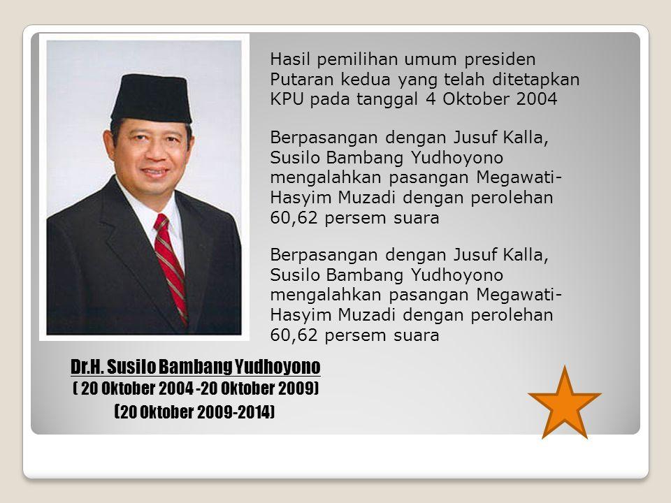 Dr.H. Susilo Bambang Yudhoyono ( 20 Oktober 2004 -20 Oktober 2009) Hasil pemilihan umum presiden Putaran kedua yang telah ditetapkan KPU pada tanggal