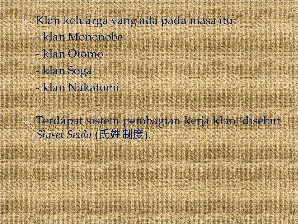  Klan keluarga yang ada pada masa itu: - klan Mononobe - klan Otomo - klan Soga - klan Nakatomi  Terdapat sistem pembagian kerja klan, disebut Shisei Seido ( 氏姓制度 ).