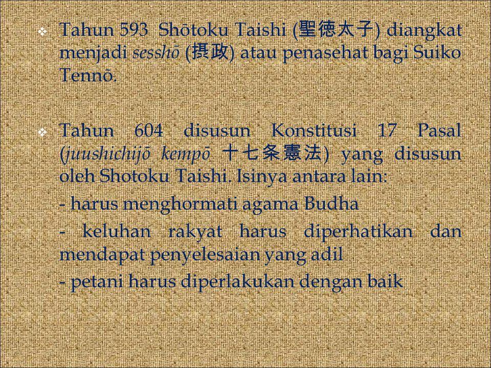  Tahun 593 Shōtoku Taishi ( 聖徳太子 ) diangkat menjadi sesshō ( 摂政 ) atau penasehat bagi Suiko Tennō.  Tahun 604 disusun Konstitusi 17 Pasal ( juushich