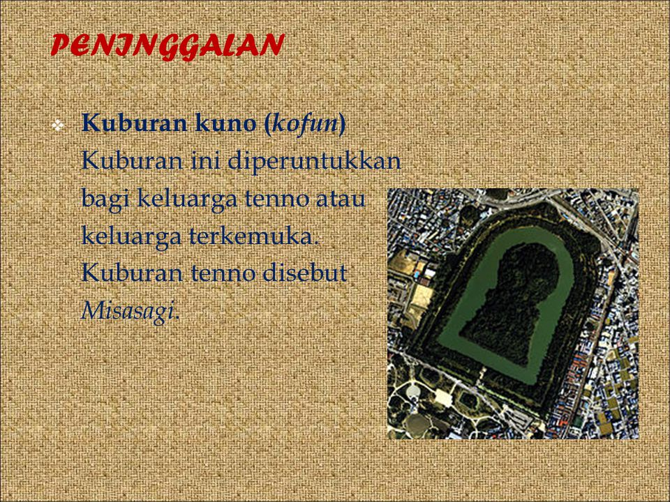 PENINGGALAN  Kuburan kuno ( kofun ) Kuburan ini diperuntukkan bagi keluarga tenno atau keluarga terkemuka.
