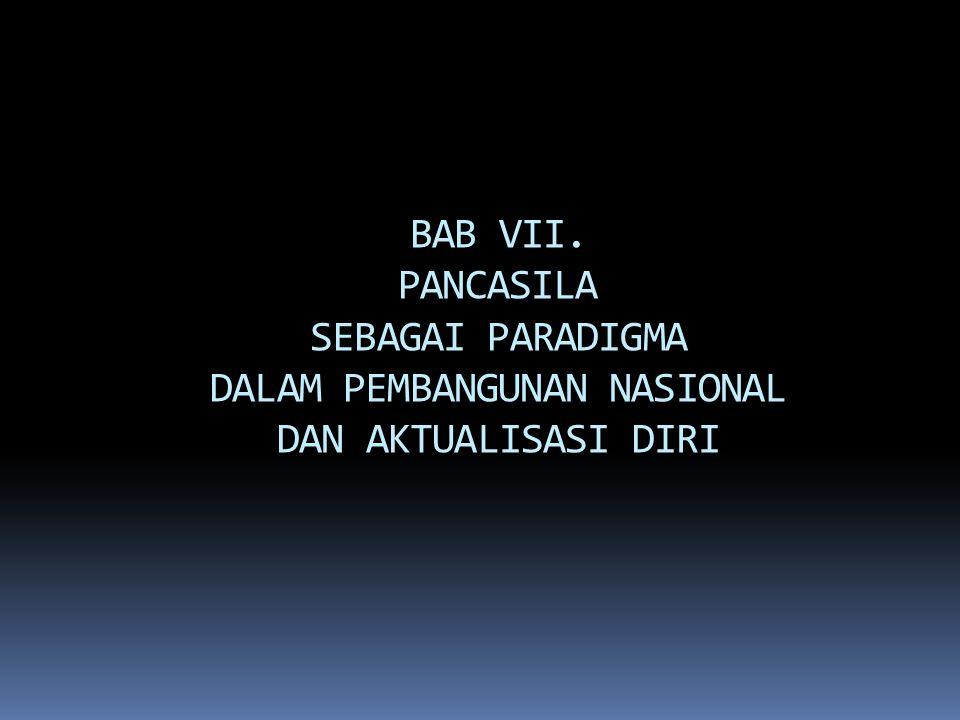 BAB VII. PANCASILA SEBAGAI PARADIGMA DALAM PEMBANGUNAN NASIONAL DAN AKTUALISASI DIRI