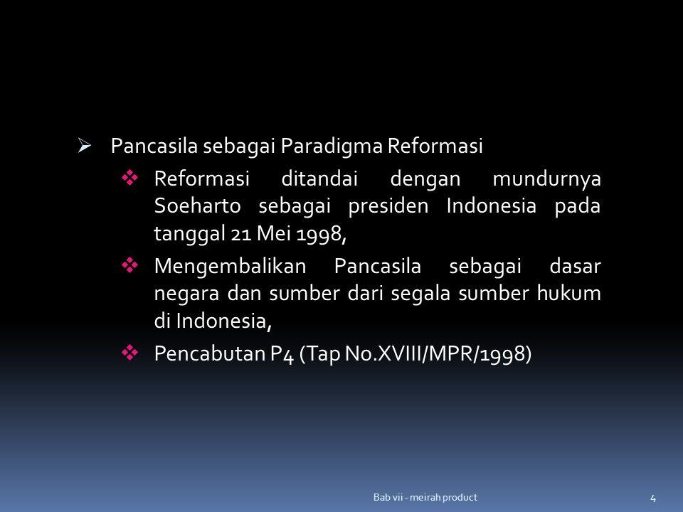 4  Pancasila sebagai Paradigma Reformasi  Reformasi ditandai dengan mundurnya Soeharto sebagai presiden Indonesia pada tanggal 21 Mei 1998,  Mengembalikan Pancasila sebagai dasar negara dan sumber dari segala sumber hukum di Indonesia,  Pencabutan P4 (Tap No.XVIII/MPR/1998)