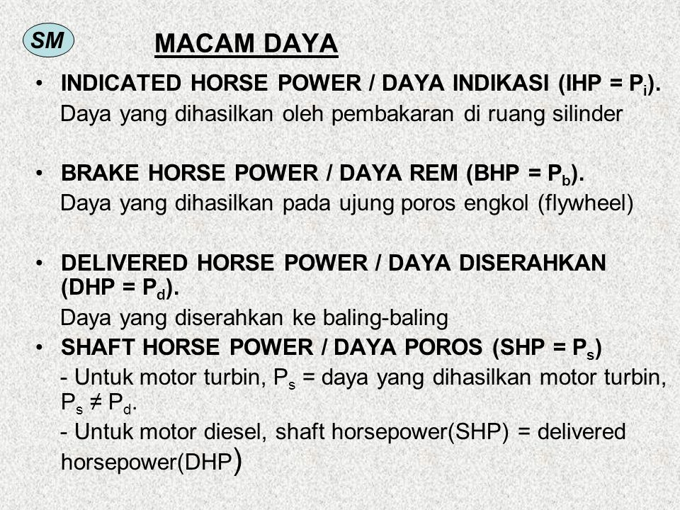 SM MACAM DAYA INDICATED HORSE POWER / DAYA INDIKASI (IHP = P i ). Daya yang dihasilkan oleh pembakaran di ruang silinder BRAKE HORSE POWER / DAYA REM