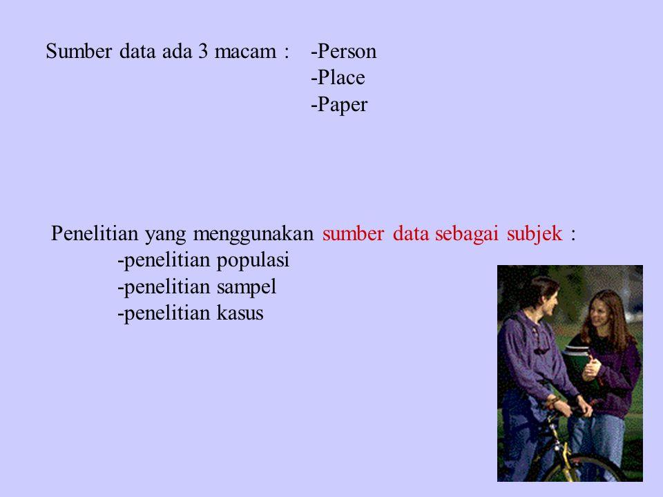 Sumber data ada 3 macam :-Person -Place -Paper Penelitian yang menggunakan sumber data sebagai subjek : -penelitian populasi -penelitian sampel -penelitian kasus