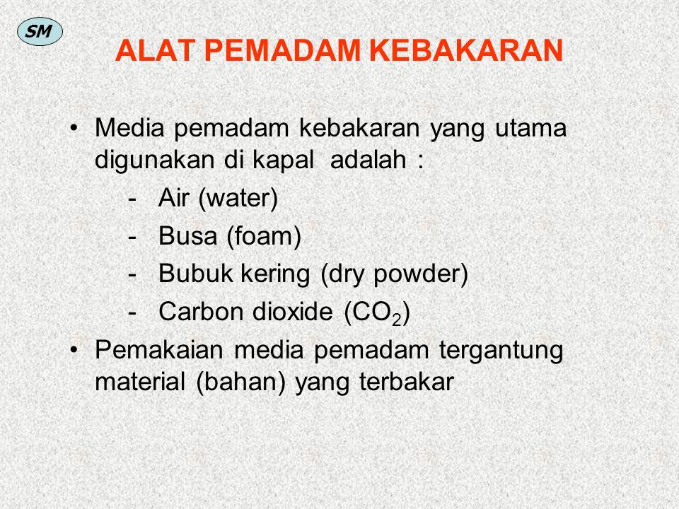SM ALAT PEMADAM KEBAKARAN Media pemadam kebakaran yang utama digunakan di kapal adalah : - Air (water) - Busa (foam) - Bubuk kering (dry powder) - Car