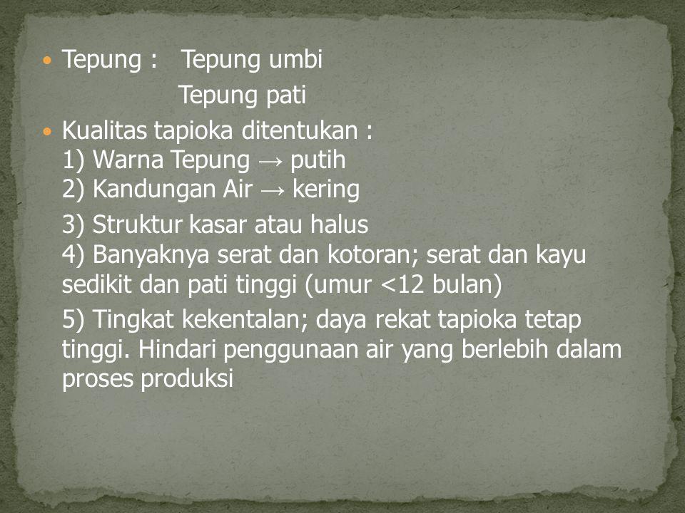 Tepung : Tepung umbi Tepung pati Kualitas tapioka ditentukan : 1) Warna Tepung → putih 2) Kandungan Air → kering 3) Struktur kasar atau halus 4) Banya