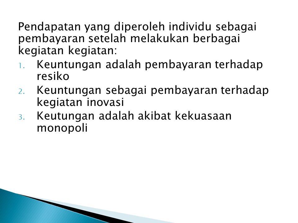 Pendapatan yang diperoleh individu sebagai pembayaran setelah melakukan berbagai kegiatan kegiatan: 1. Keuntungan adalah pembayaran terhadap resiko 2.
