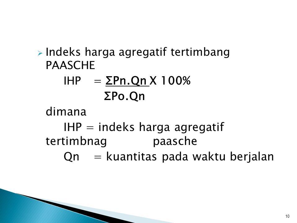  Indeks harga agregatif tertimbang PAASCHE IHP= ΣPn.Qn X 100% ΣPo.Qn dimana IHP = indeks harga agregatif tertimbnag paasche Qn= kuantitas pada waktu