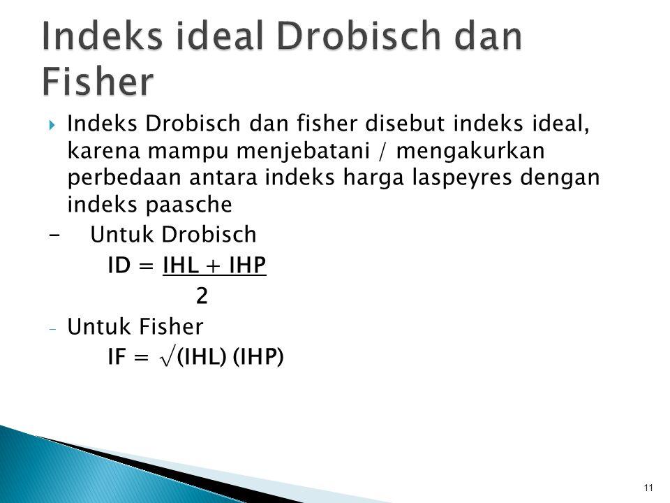  Indeks Drobisch dan fisher disebut indeks ideal, karena mampu menjebatani / mengakurkan perbedaan antara indeks harga laspeyres dengan indeks paasch