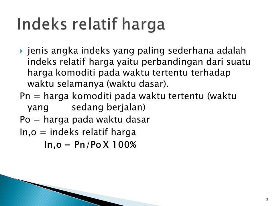  Misalkan harga suatu barang pada tahun 1985 adalah Rp 450.00 dan pada tahun 1990 adalah Rp 575.00 dalam hal ini tahun 1985 dipakai sebagai tahun dasar dan tahun 1990 dipakai sebagai tahun berjalan, maka Pn = P1990 = Rp 575.00 dan Po = 1985 = Rp 450.00 sehingga indeks relatif harga barang tersebut adalah  Harga beras dari tiga daerah pada tahun 1990, 1994, 1995 disajikan pada tabel, tentukanlah indeks relatif harga pada tahun 1994 dan 1995 dengan memakai tahun dasar 1990 199019941995 Beras solok 400047505000 Beras medan 350045004750 Beras bali 300042504500 4