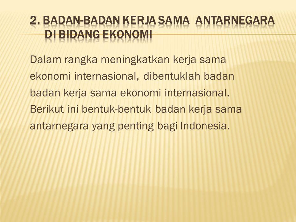 Dalam rangka meningkatkan kerja sama ekonomi internasional, dibentuklah badan badan kerja sama ekonomi internasional.