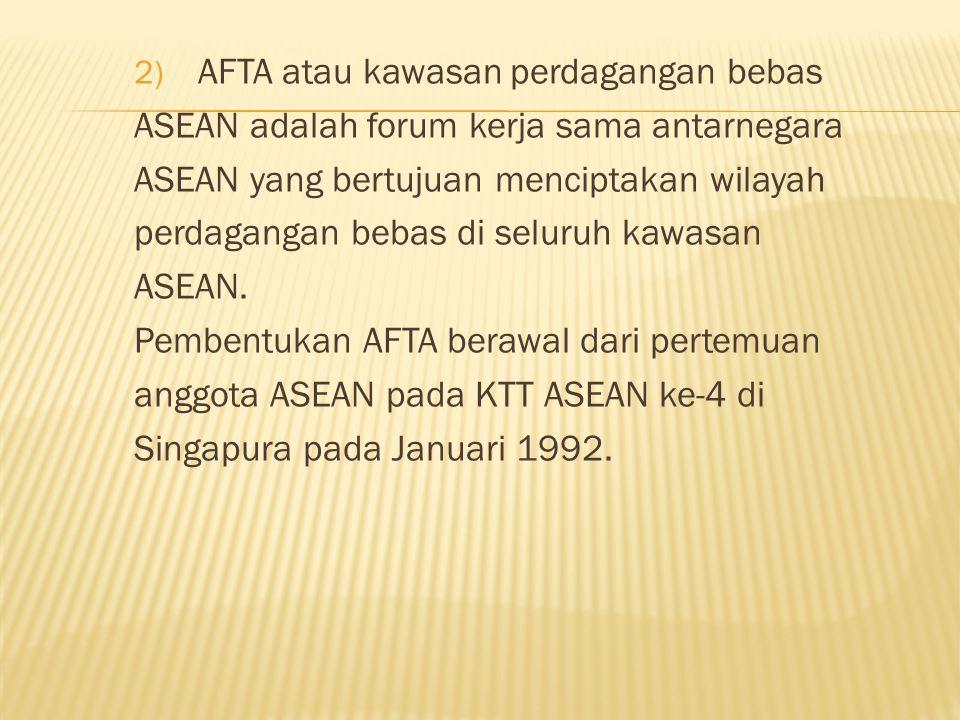 2) AFTA atau kawasan perdagangan bebas ASEAN adalah forum kerja sama antarnegara ASEAN yang bertujuan menciptakan wilayah perdagangan bebas di seluruh kawasan ASEAN.