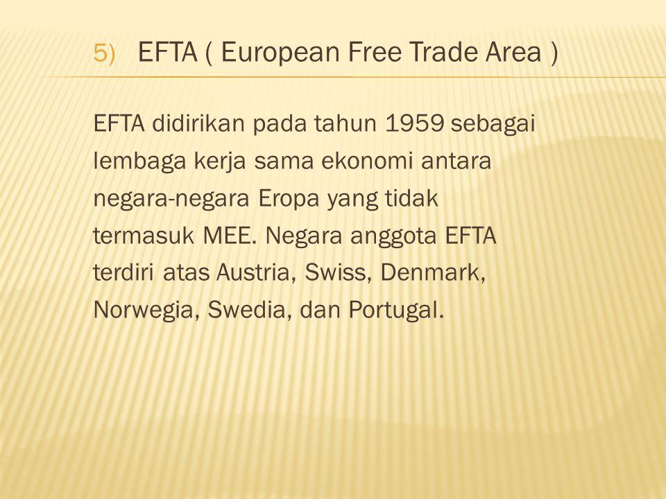 5) EFTA ( European Free Trade Area ) EFTA didirikan pada tahun 1959 sebagai lembaga kerja sama ekonomi antara negara-negara Eropa yang tidak termasuk MEE.