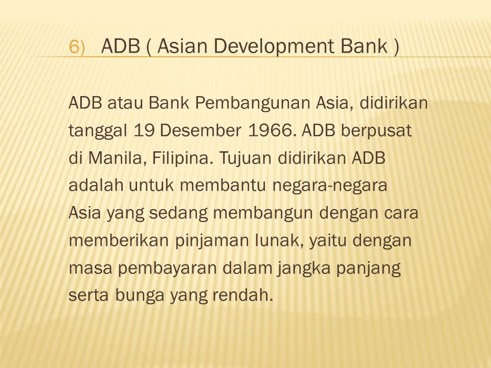 6) ADB ( Asian Development Bank ) ADB atau Bank Pembangunan Asia, didirikan tanggal 19 Desember 1966.