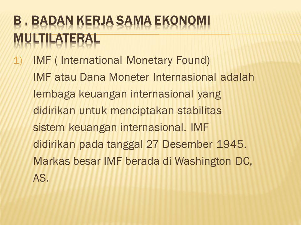 1) IMF ( International Monetary Found) IMF atau Dana Moneter Internasional adalah lembaga keuangan internasional yang didirikan untuk menciptakan stabilitas sistem keuangan internasional.