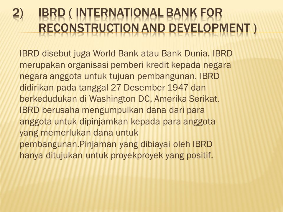 IBRD disebut juga World Bank atau Bank Dunia.
