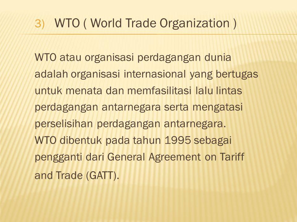 3) WTO ( World Trade Organization ) WTO atau organisasi perdagangan dunia adalah organisasi internasional yang bertugas untuk menata dan memfasilitasi lalu lintas perdagangan antarnegara serta mengatasi perselisihan perdagangan antarnegara.