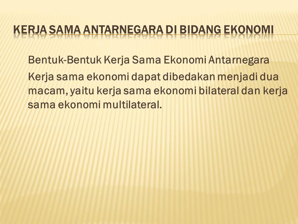 Bentuk-Bentuk Kerja Sama Ekonomi Antarnegara Kerja sama ekonomi dapat dibedakan menjadi dua macam, yaitu kerja sama ekonomi bilateral dan kerja sama ekonomi multilateral.