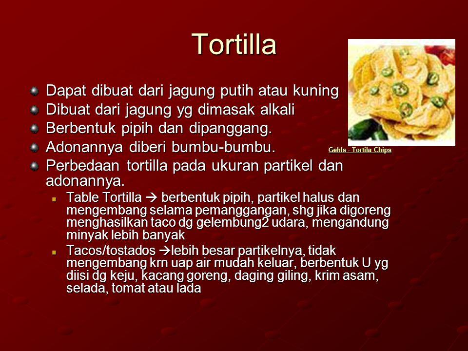 Tortilla Dapat dibuat dari jagung putih atau kuning Dibuat dari jagung yg dimasak alkali Berbentuk pipih dan dipanggang. Adonannya diberi bumbu-bumbu.