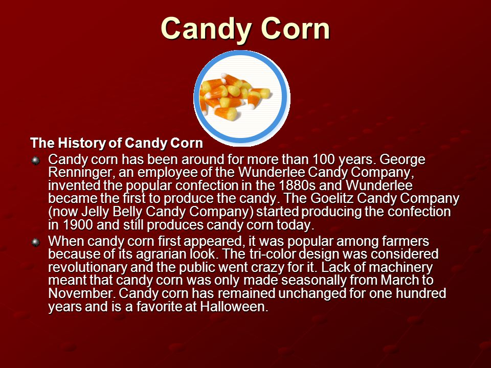 Candy Corn The History of Candy Corn Candy corn has been around for more than 100 years. George Renninger, an employee of the Wunderlee Candy Company,
