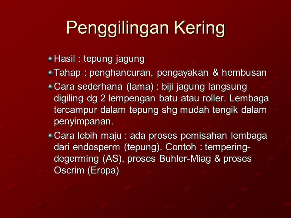 Penggilingan Kering Hasil : tepung jagung Tahap : penghancuran, pengayakan & hembusan Cara sederhana (lama) : biji jagung langsung digiling dg 2 lempe