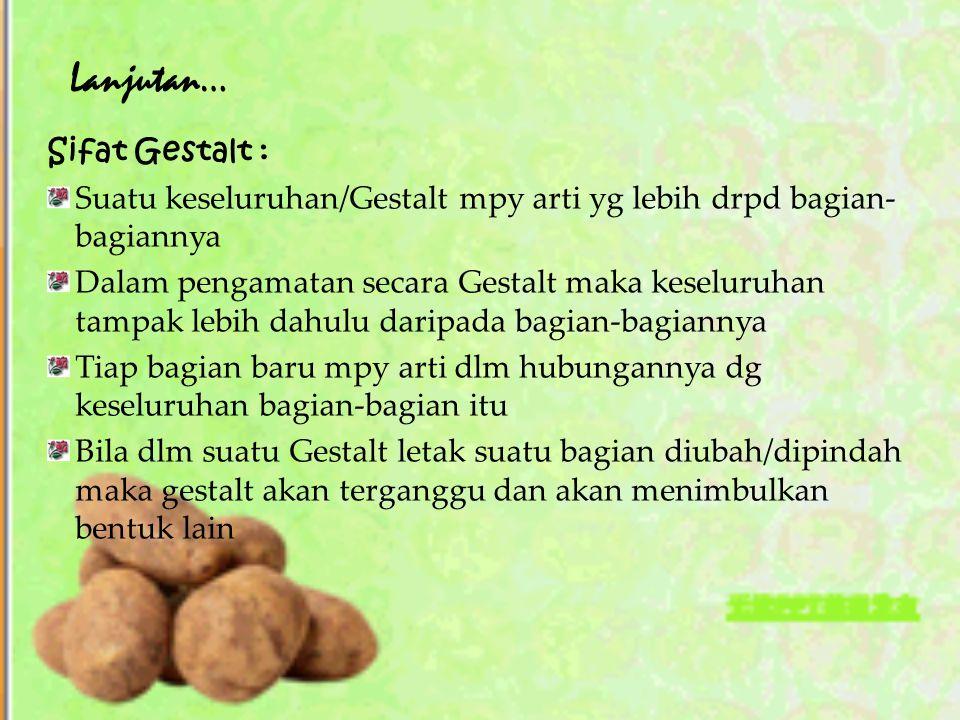 Lanjutan… Sifat Gestalt : Suatu keseluruhan/Gestalt mpy arti yg lebih drpd bagian- bagiannya Dalam pengamatan secara Gestalt maka keseluruhan tampak l