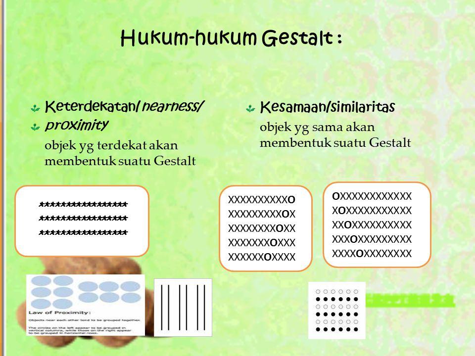 Hukum-hukum Gestalt : Keterdekatan/nearness/ proximity objek yg terdekat akan membentuk suatu Gestalt ***************** Kesamaan/similaritas objek yg