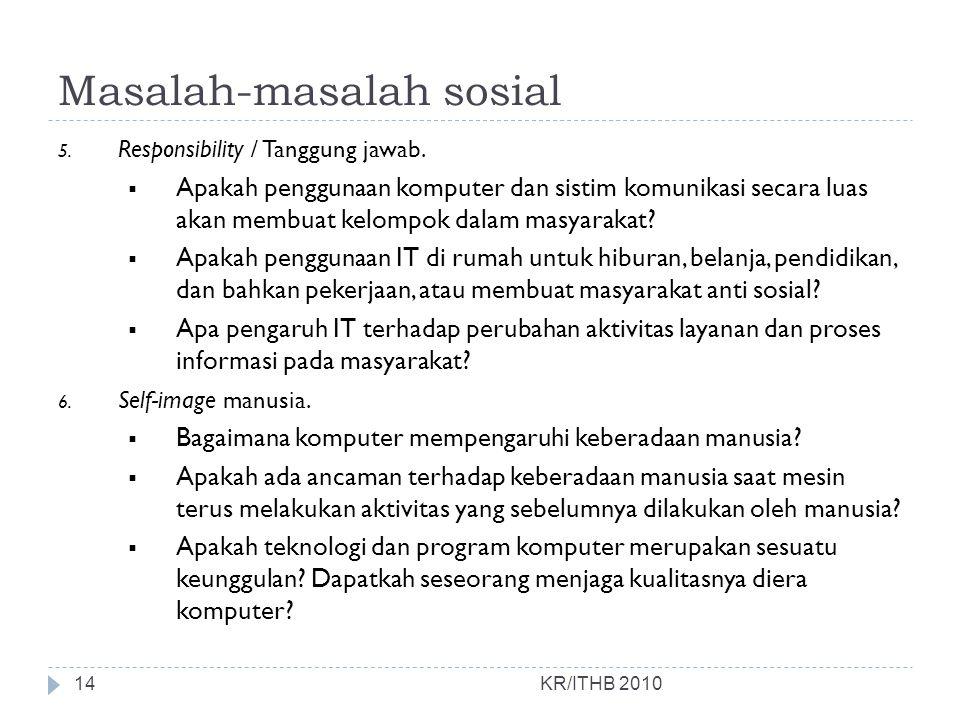 Masalah-masalah sosial KR/ITHB 2010 5. Responsibility / Tanggung jawab.  Apakah penggunaan komputer dan sistim komunikasi secara luas akan membuat ke