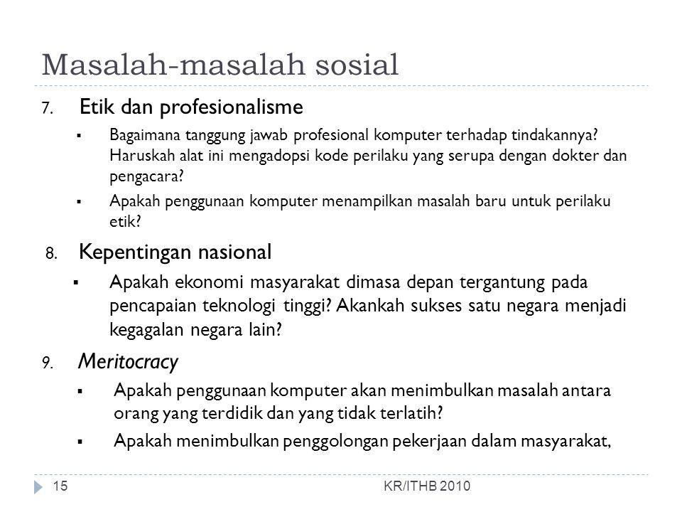 Masalah-masalah sosial KR/ITHB 2010 7. Etik dan profesionalisme  Bagaimana tanggung jawab profesional komputer terhadap tindakannya? Haruskah alat in