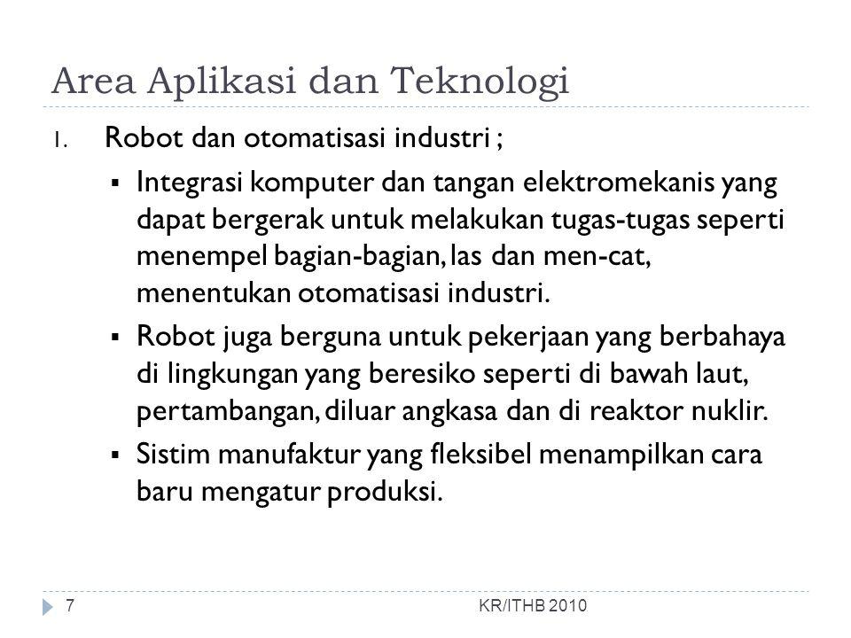 Area Aplikasi dan Teknologi KR/ITHB 2010 1. Robot dan otomatisasi industri ;  Integrasi komputer dan tangan elektromekanis yang dapat bergerak untuk