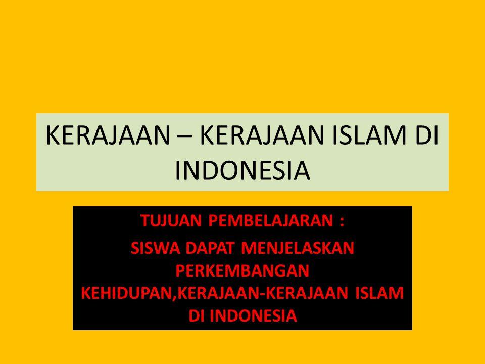 KERAJAAN – KERAJAAN ISLAM DI INDONESIA TUJUAN PEMBELAJARAN : SISWA DAPAT MENJELASKAN PERKEMBANGAN KEHIDUPAN,KERAJAAN-KERAJAAN ISLAM DI INDONESIA