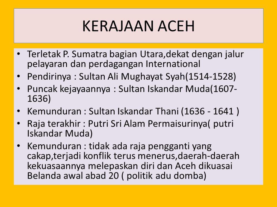 KERAJAAN ACEH Terletak P. Sumatra bagian Utara,dekat dengan jalur pelayaran dan perdagangan International Pendirinya : Sultan Ali Mughayat Syah(1514-1