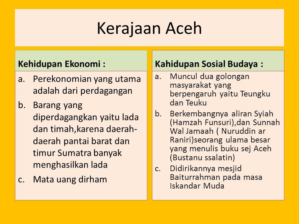 Kerajaan Aceh Kehidupan Ekonomi : a.Perekonomian yang utama adalah dari perdagangan b.Barang yang diperdagangkan yaitu lada dan timah,karena daerah- d