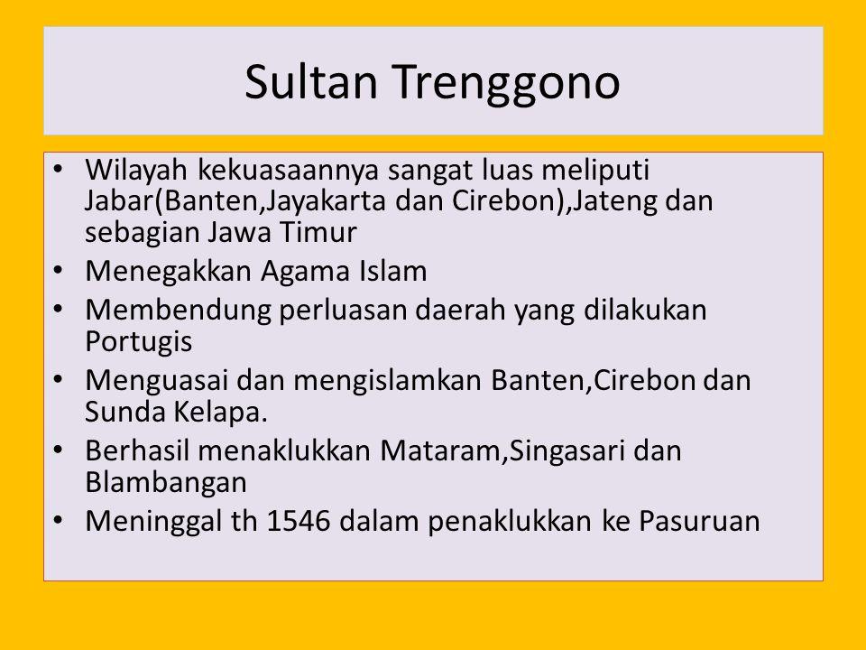 Sultan Trenggono Wilayah kekuasaannya sangat luas meliputi Jabar(Banten,Jayakarta dan Cirebon),Jateng dan sebagian Jawa Timur Menegakkan Agama Islam M
