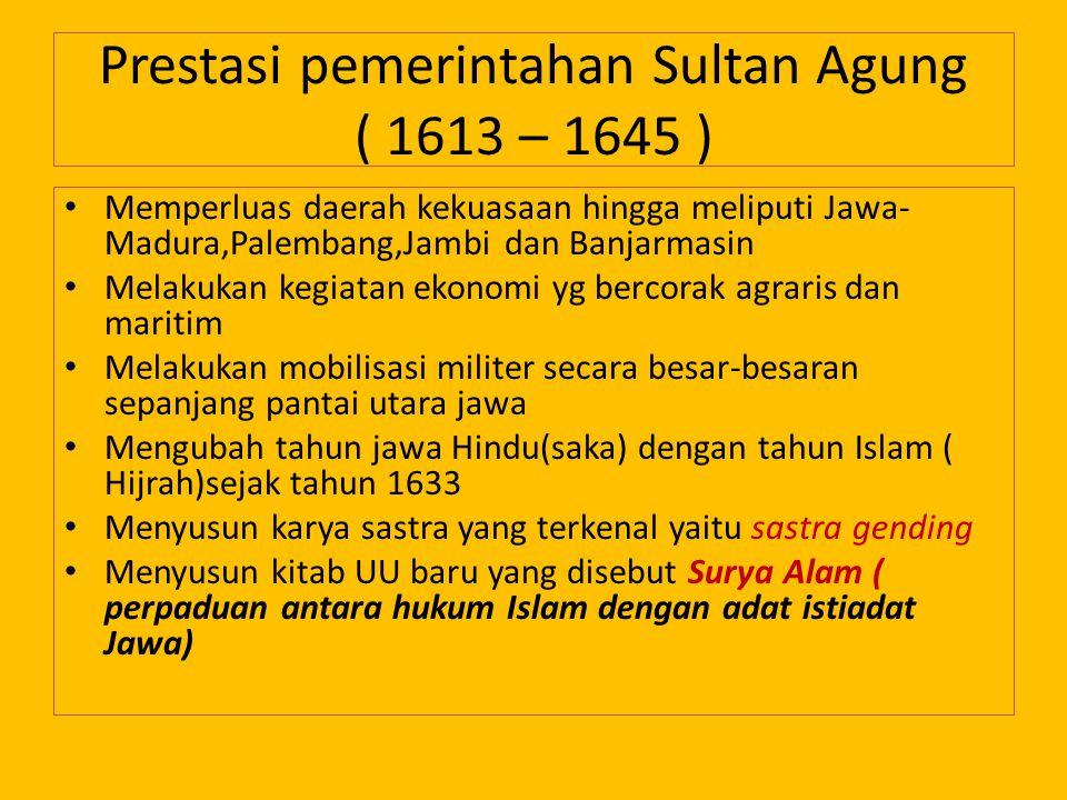 Prestasi pemerintahan Sultan Agung ( 1613 – 1645 ) Memperluas daerah kekuasaan hingga meliputi Jawa- Madura,Palembang,Jambi dan Banjarmasin Melakukan