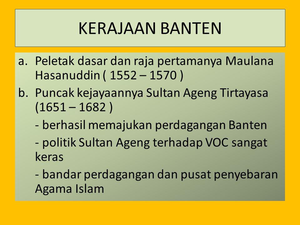 KERAJAAN BANTEN a.Peletak dasar dan raja pertamanya Maulana Hasanuddin ( 1552 – 1570 ) b.Puncak kejayaannya Sultan Ageng Tirtayasa (1651 – 1682 ) - be