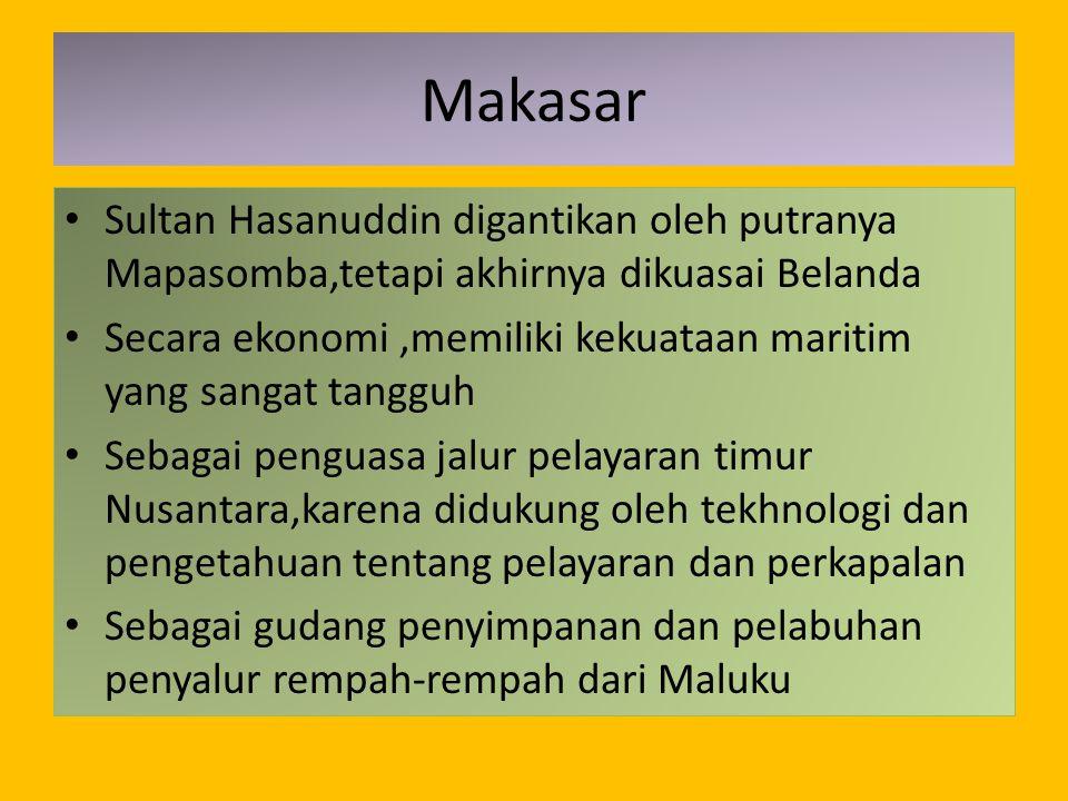 Makasar Sultan Hasanuddin digantikan oleh putranya Mapasomba,tetapi akhirnya dikuasai Belanda Secara ekonomi,memiliki kekuataan maritim yang sangat ta
