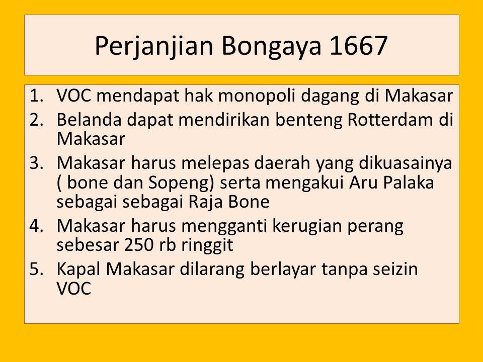Perjanjian Bongaya 1667 1.VOC mendapat hak monopoli dagang di Makasar 2.Belanda dapat mendirikan benteng Rotterdam di Makasar 3.Makasar harus melepas