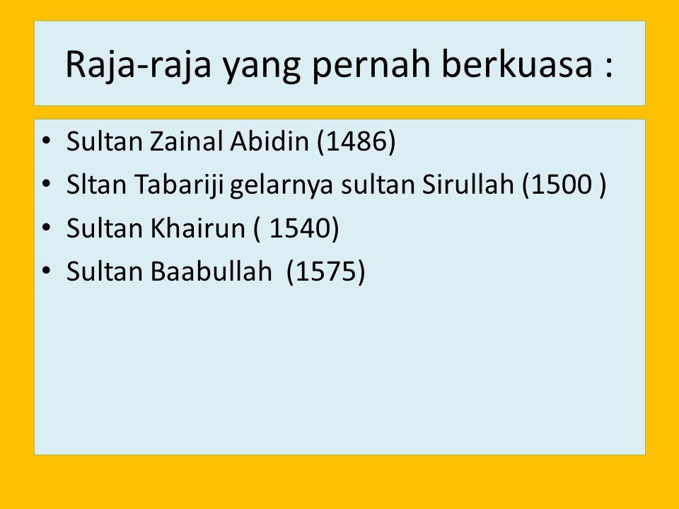 Raja-raja yang pernah berkuasa : Sultan Zainal Abidin (1486) Sltan Tabariji gelarnya sultan Sirullah (1500 ) Sultan Khairun ( 1540) Sultan Baabullah (