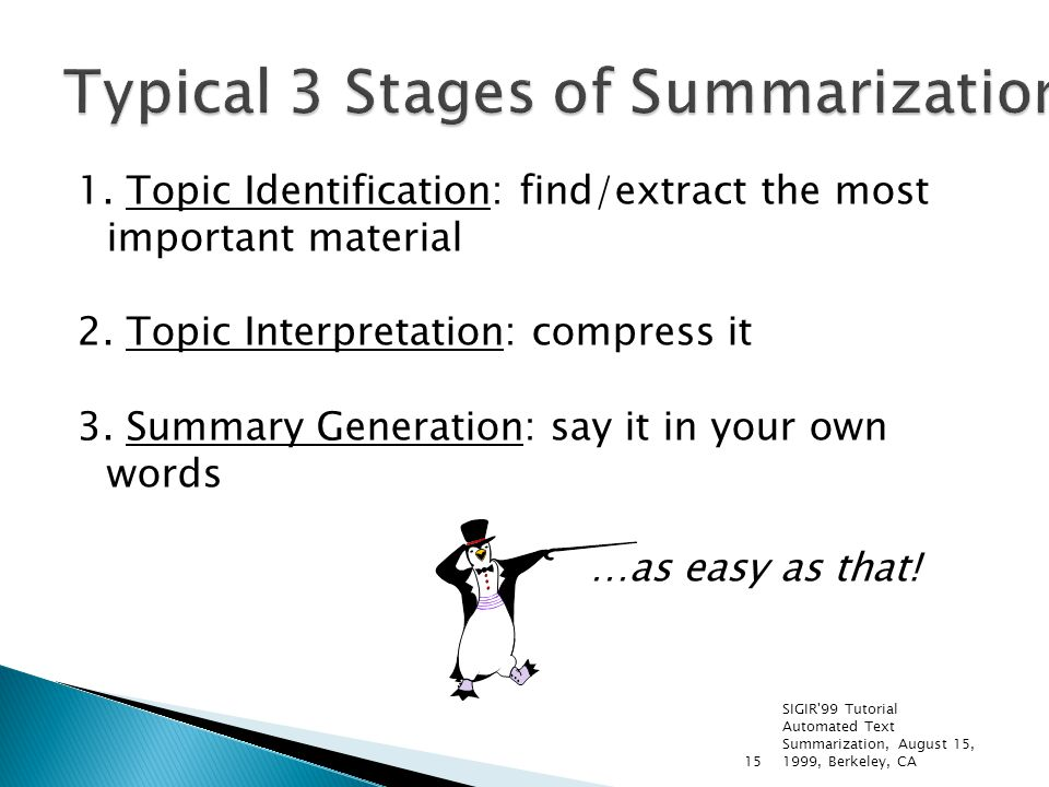SIGIR'99 Tutorial Automated Text Summarization, August 15, 1999, Berkeley, CA15 1. Topic Identification: find/extract the most important material 2. T