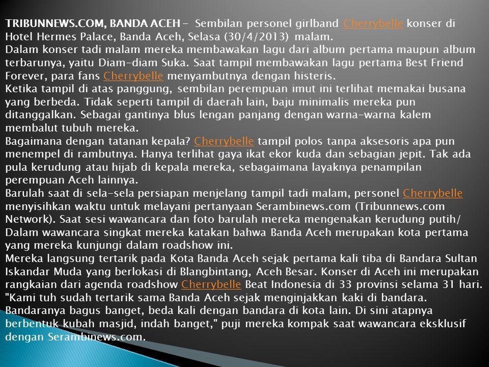 TRIBUNNEWS.COM, BANDA ACEH - Sembilan personel girlband Cherrybelle konser di Hotel Hermes Palace, Banda Aceh, Selasa (30/4/2013) malam.Cherrybelle Dalam konser tadi malam mereka membawakan lagu dari album pertama maupun album terbarunya, yaitu Diam-diam Suka.
