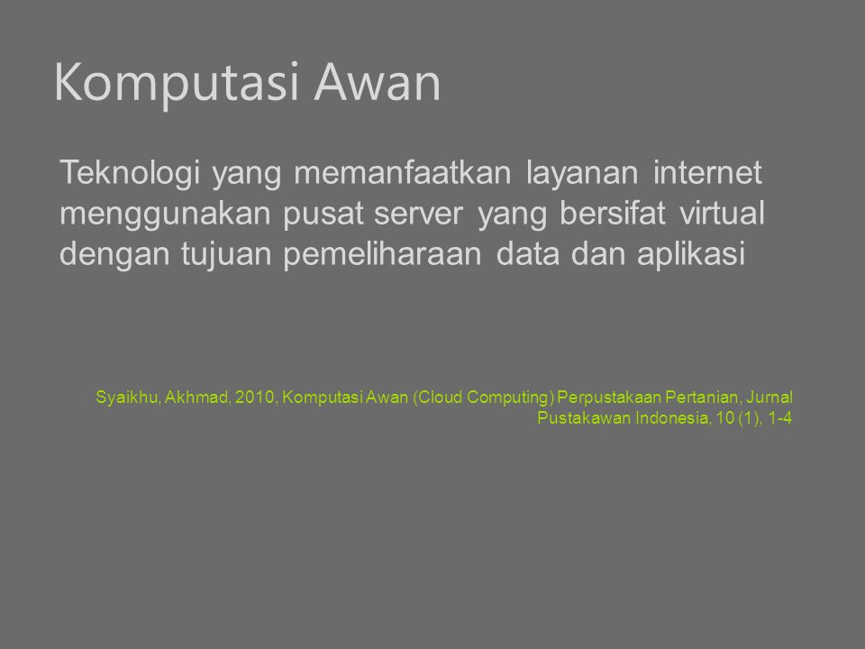Komputasi Awan Teknologi yang memanfaatkan layanan internet menggunakan pusat server yang bersifat virtual dengan tujuan pemeliharaan data dan aplikas